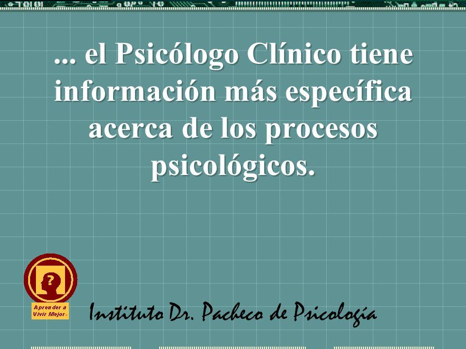 Instituto Dr. Pacheco de Psicología... el Psicólogo Clínico tiene información más específica acerca de los procesos psicológicos.