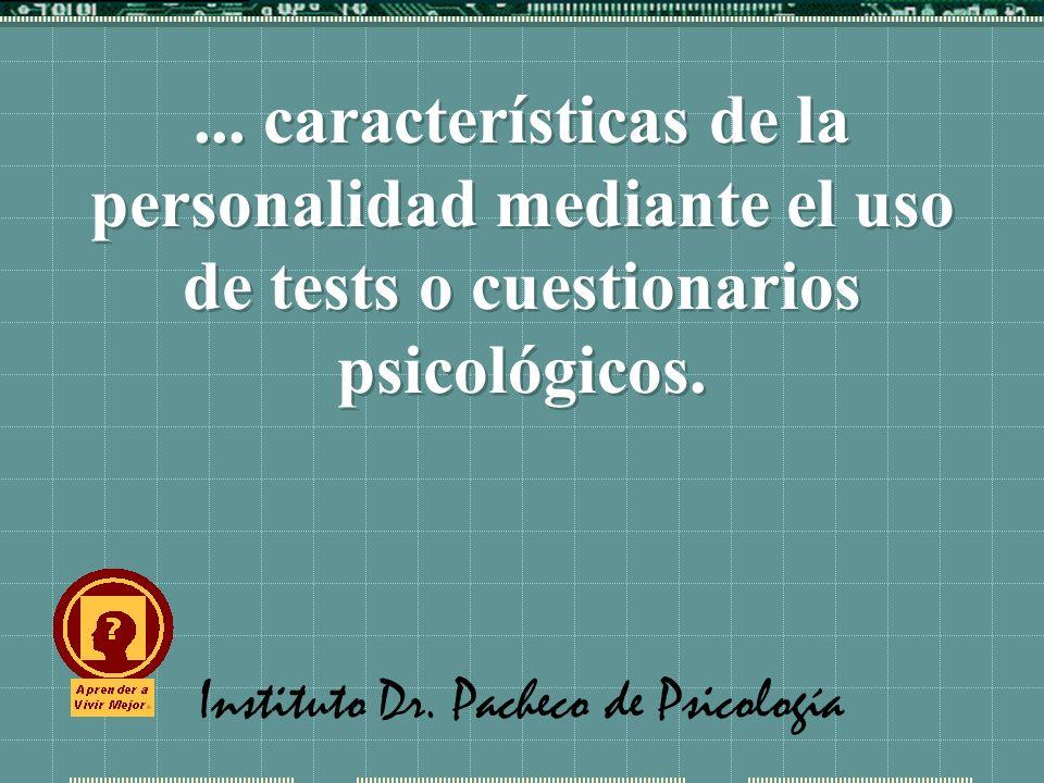 Instituto Dr. Pacheco de Psicología... características de la personalidad mediante el uso de tests o cuestionarios psicológicos.