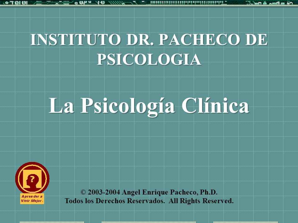 © 2003-2004 Angel Enrique Pacheco, Ph.D. Todos los Derechos Reservados. All Rights Reserved. INSTITUTO DR. PACHECO DE PSICOLOGIA La Psicología Clínica
