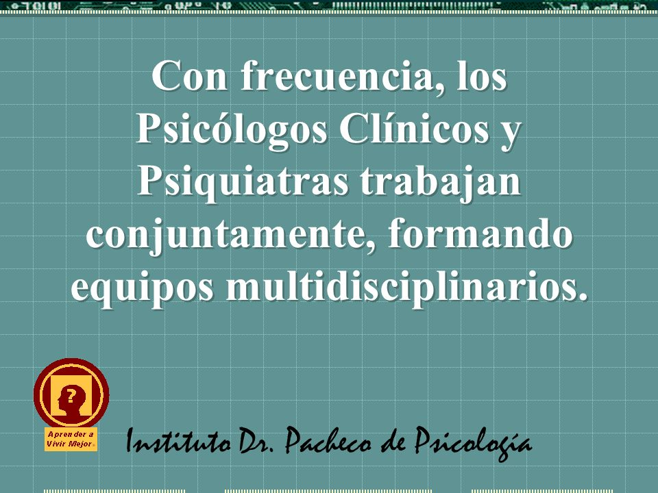 Instituto Dr. Pacheco de Psicología Con frecuencia, los Psicólogos Clínicos y Psiquiatras trabajan conjuntamente, formando equipos multidisciplinarios