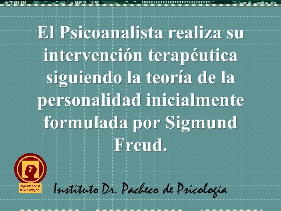 Instituto Dr. Pacheco de Psicología El Psicoanalista realiza su intervención terapéutica siguiendo la teoría de la personalidad inicialmente formulada