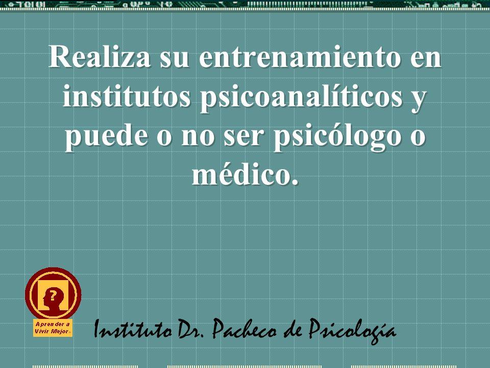 Instituto Dr. Pacheco de Psicología Realiza su entrenamiento en institutos psicoanalíticos y puede o no ser psicólogo o médico.