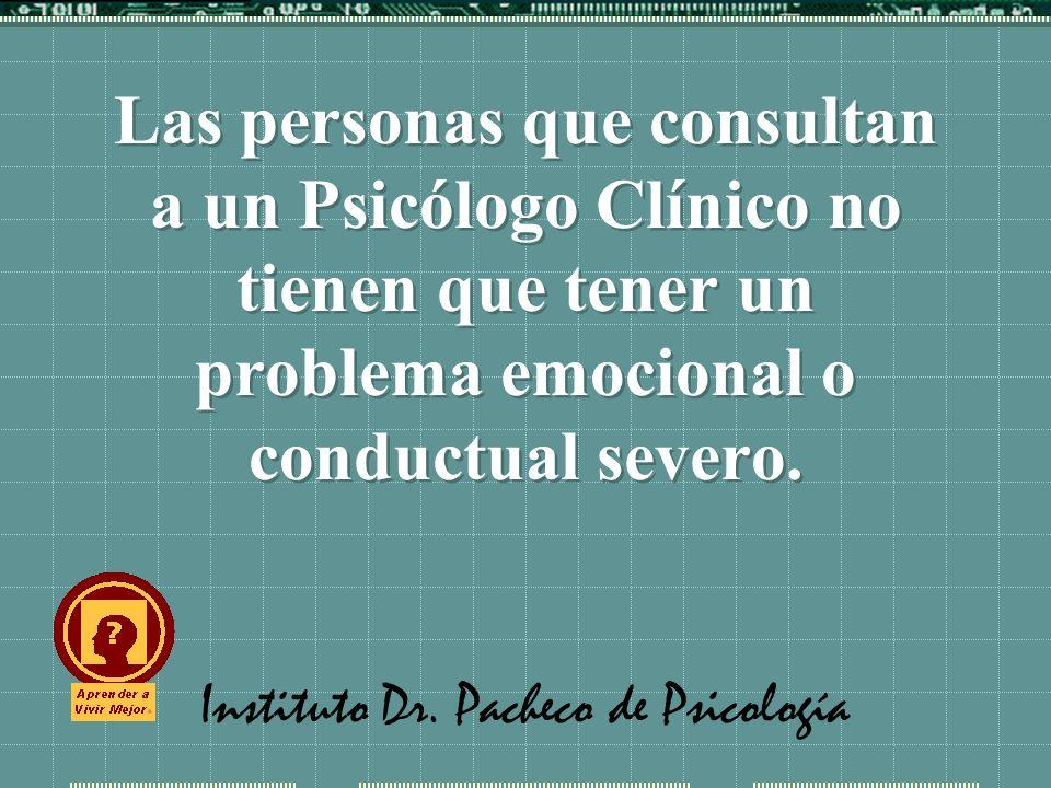 Instituto Dr. Pacheco de Psicología Las personas que consultan a un Psicólogo Clínico no tienen que tener un problema emocional o conductual severo.