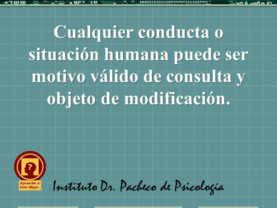 Instituto Dr. Pacheco de Psicología Cualquier conducta o situación humana puede ser motivo válido de consulta y objeto de modificación.