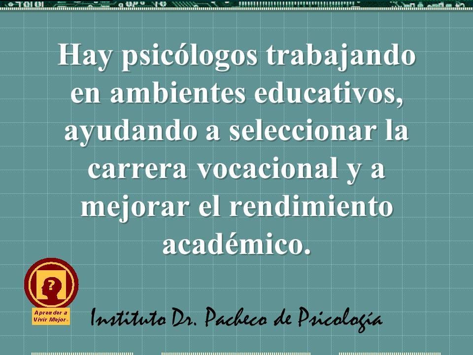 Instituto Dr. Pacheco de Psicología Hay psicólogos trabajando en ambientes educativos, ayudando a seleccionar la carrera vocacional y a mejorar el ren