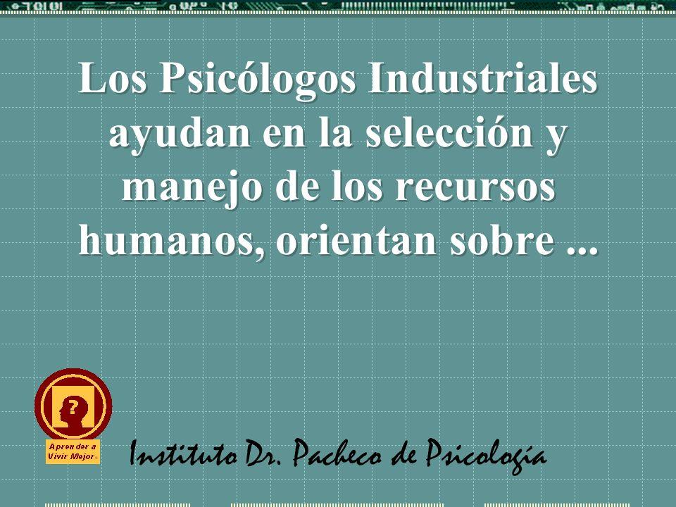 Instituto Dr. Pacheco de Psicología Los Psicólogos Industriales ayudan en la selección y manejo de los recursos humanos, orientan sobre...