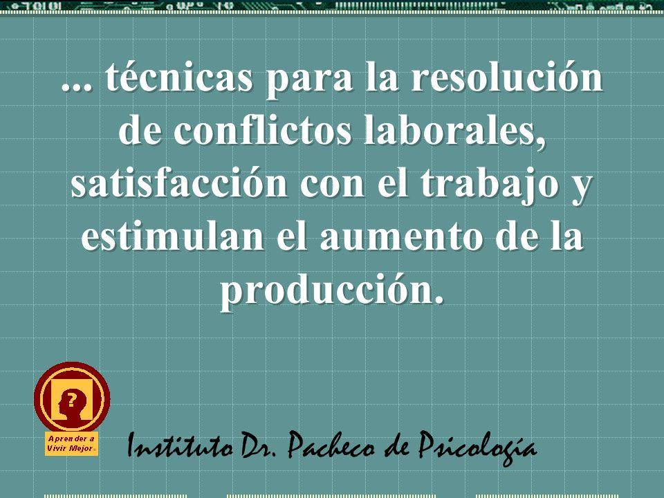 Instituto Dr. Pacheco de Psicología... técnicas para la resolución de conflictos laborales, satisfacción con el trabajo y estimulan el aumento de la p