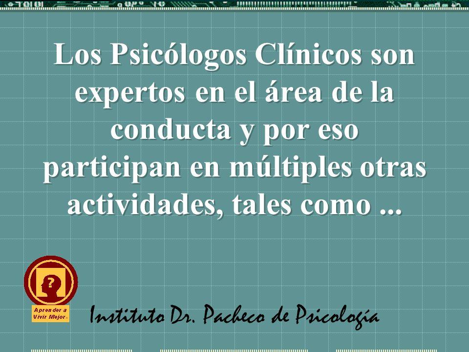 Instituto Dr. Pacheco de Psicología Los Psicólogos Clínicos son expertos en el área de la conducta y por eso participan en múltiples otras actividades