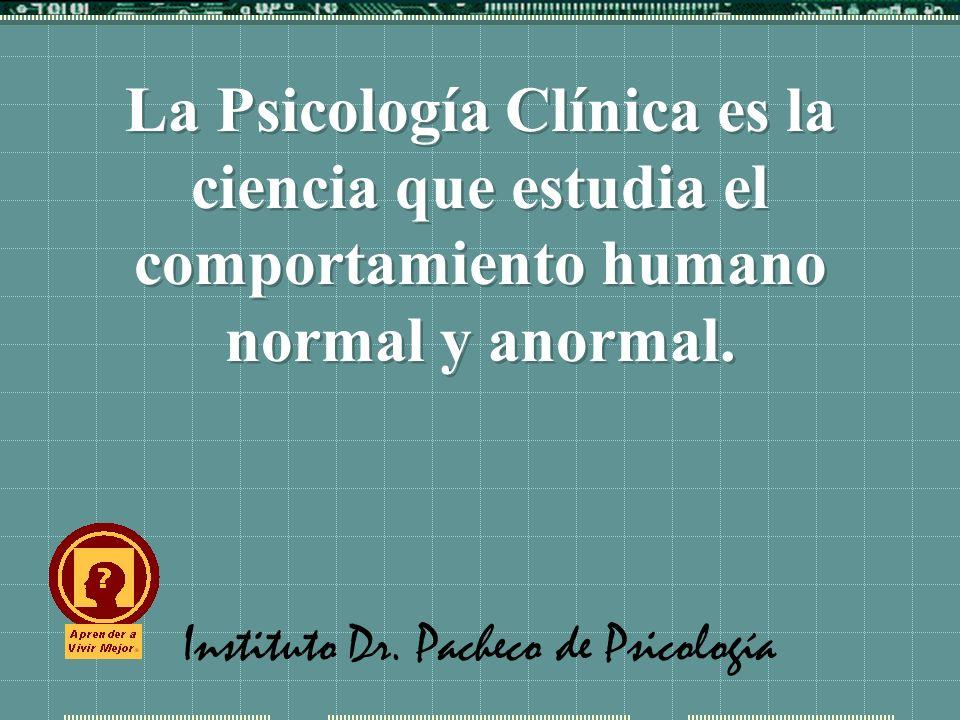 Instituto Dr. Pacheco de Psicología La Psicología Clínica es la ciencia que estudia el comportamiento humano normal y anormal.