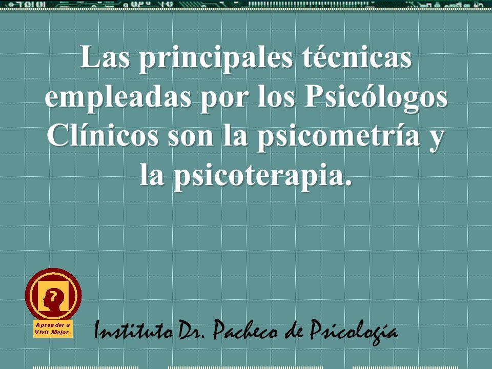 Instituto Dr. Pacheco de Psicología Las principales técnicas empleadas por los Psicólogos Clínicos son la psicometría y la psicoterapia.