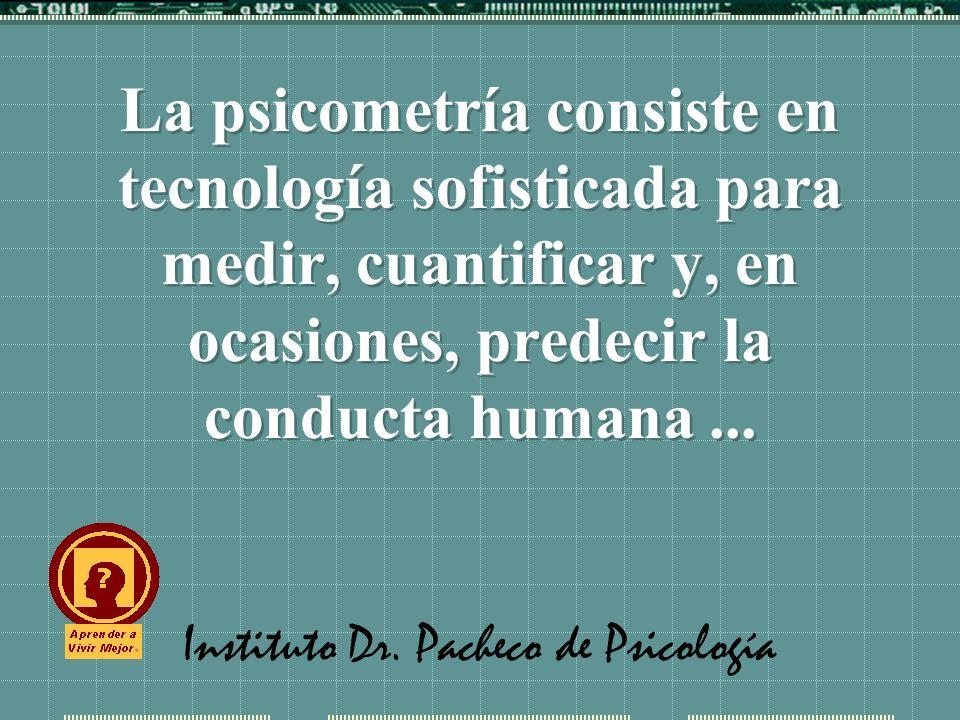 Instituto Dr. Pacheco de Psicología La psicometría consiste en tecnología sofisticada para medir, cuantificar y, en ocasiones, predecir la conducta hu