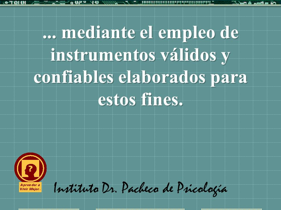 Instituto Dr. Pacheco de Psicología... mediante el empleo de instrumentos válidos y confiables elaborados para estos fines.