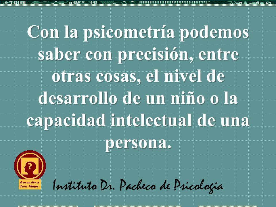 Instituto Dr. Pacheco de Psicología Con la psicometría podemos saber con precisión, entre otras cosas, el nivel de desarrollo de un niño o la capacida