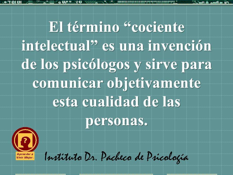 Instituto Dr. Pacheco de Psicología El término cociente intelectual es una invención de los psicólogos y sirve para comunicar objetivamente esta cuali