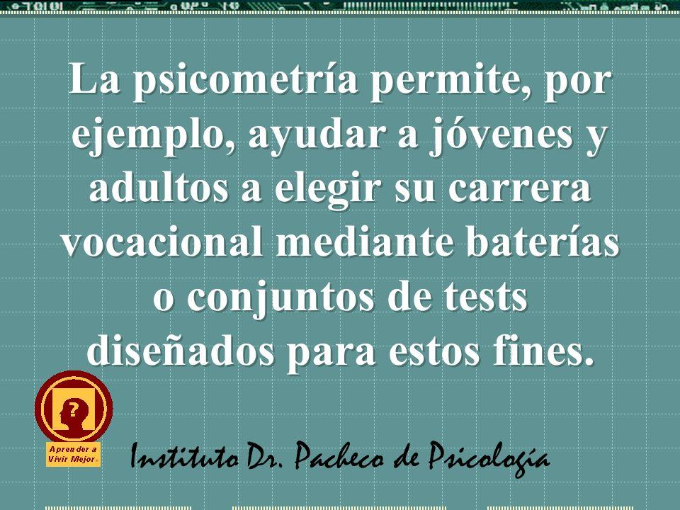 Instituto Dr. Pacheco de Psicología La psicometría permite, por ejemplo, ayudar a jóvenes y adultos a elegir su carrera vocacional mediante baterías o
