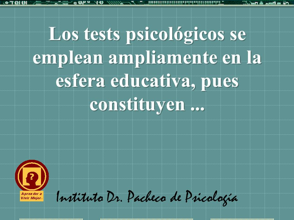 Instituto Dr. Pacheco de Psicología Los tests psicológicos se emplean ampliamente en la esfera educativa, pues constituyen...