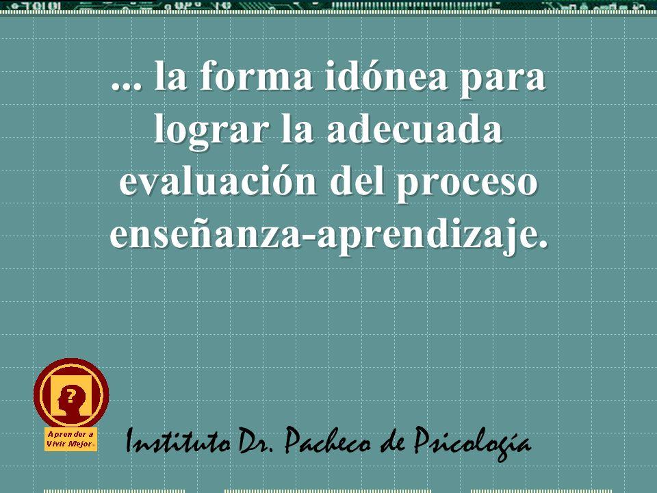 Instituto Dr. Pacheco de Psicología... la forma idónea para lograr la adecuada evaluación del proceso enseñanza-aprendizaje.