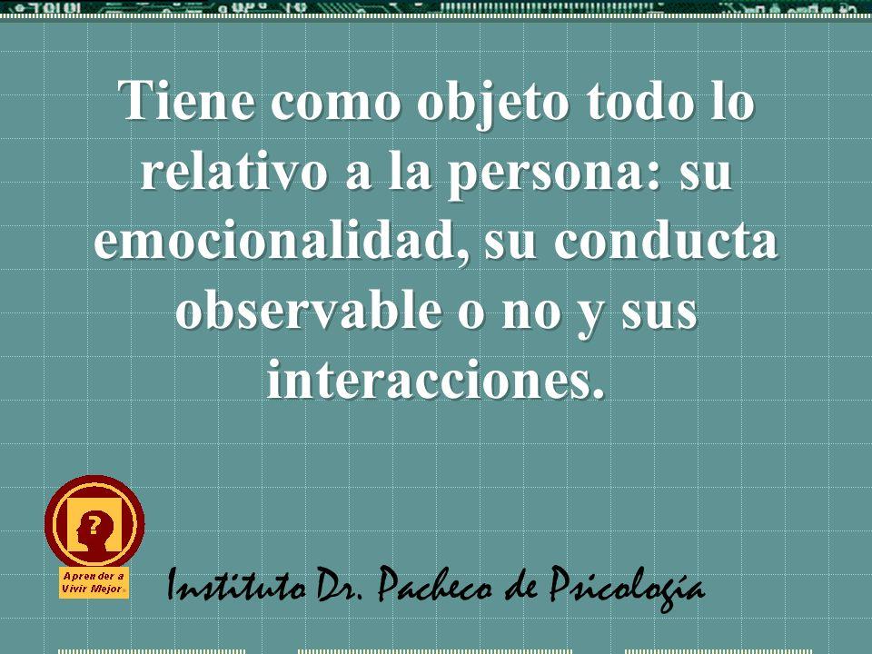 Instituto Dr. Pacheco de Psicología Tiene como objeto todo lo relativo a la persona: su emocionalidad, su conducta observable o no y sus interacciones