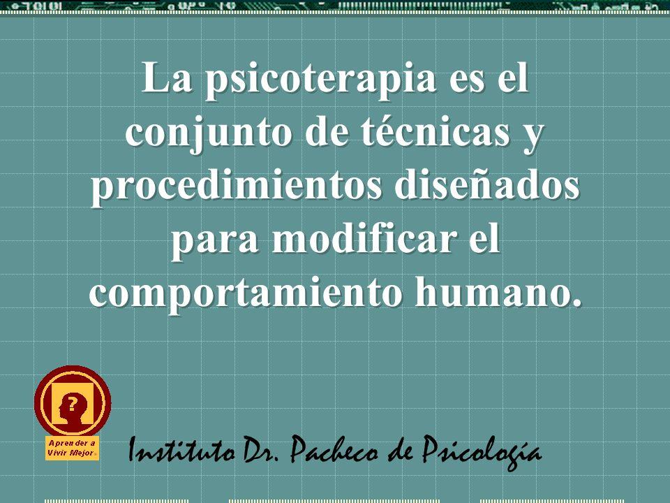 Instituto Dr. Pacheco de Psicología La psicoterapia es el conjunto de técnicas y procedimientos diseñados para modificar el comportamiento humano.