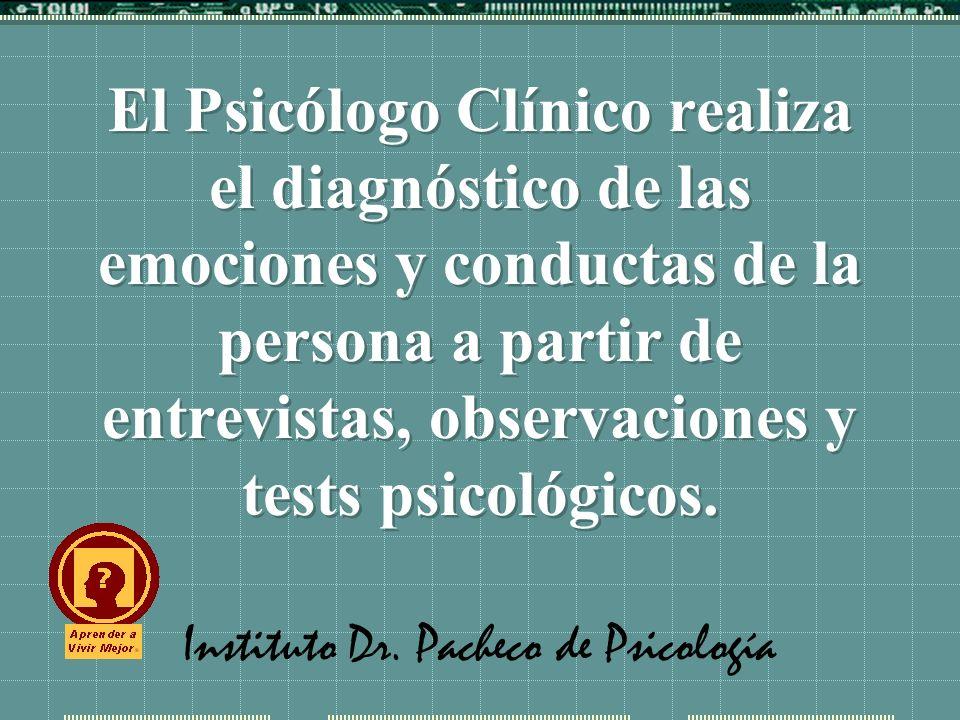 Instituto Dr. Pacheco de Psicología El Psicólogo Clínico realiza el diagnóstico de las emociones y conductas de la persona a partir de entrevistas, ob