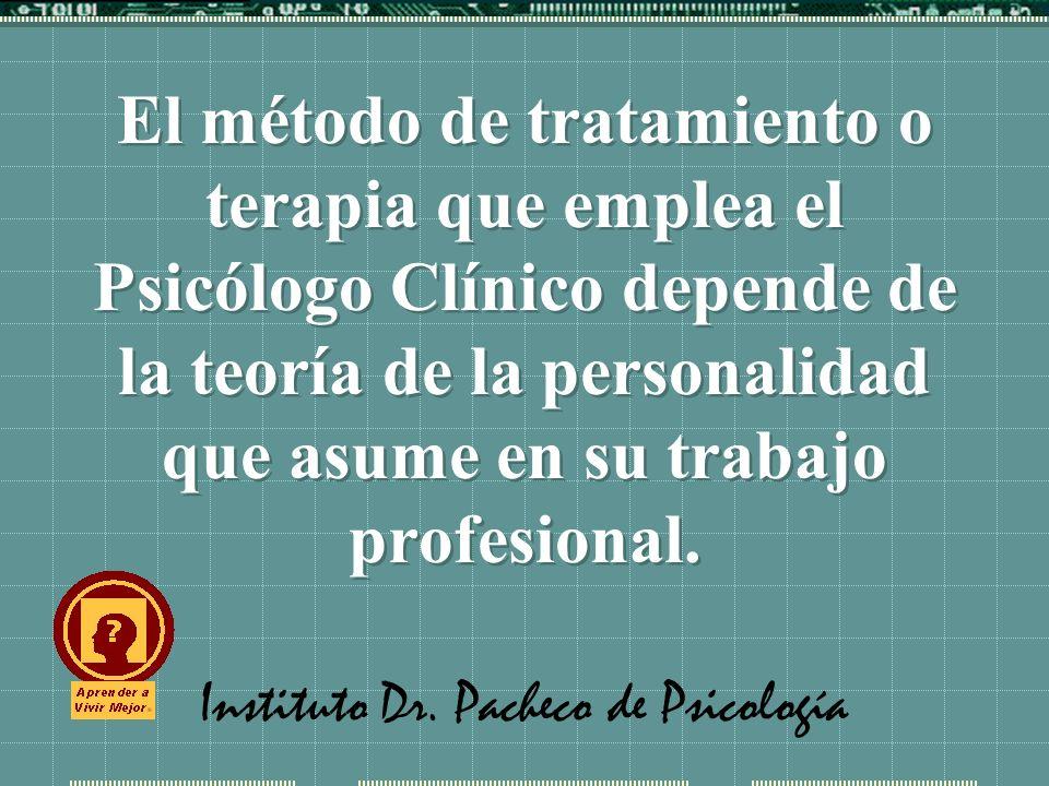 Instituto Dr. Pacheco de Psicología El método de tratamiento o terapia que emplea el Psicólogo Clínico depende de la teoría de la personalidad que asu