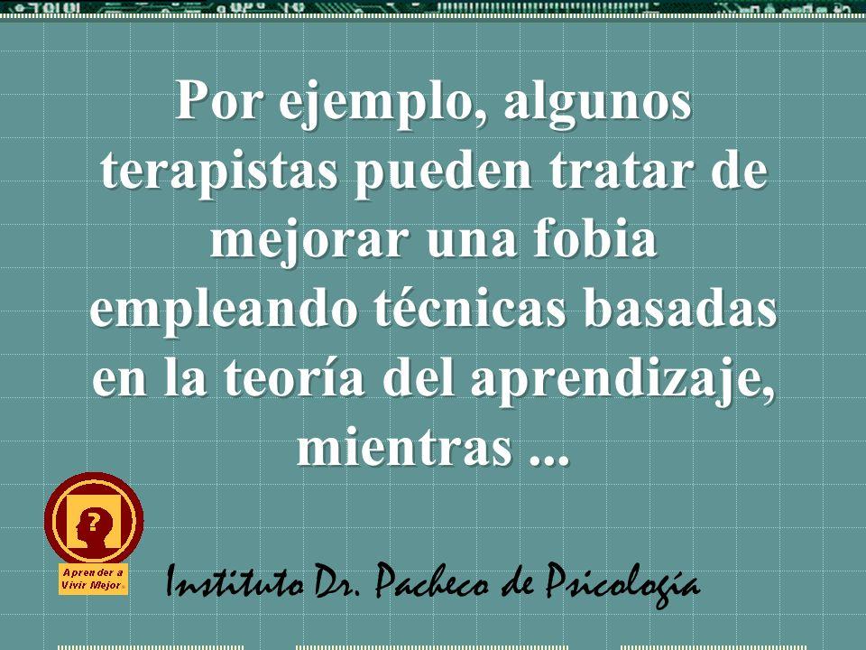 Instituto Dr. Pacheco de Psicología Por ejemplo, algunos terapistas pueden tratar de mejorar una fobia empleando técnicas basadas en la teoría del apr