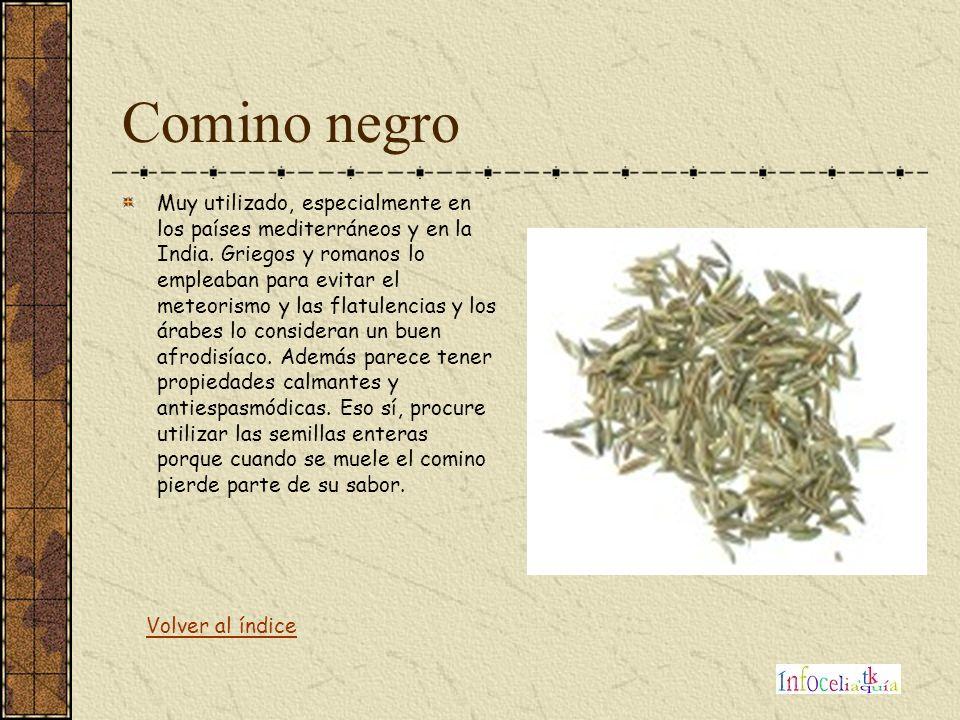 Comino negro Muy utilizado, especialmente en los países mediterráneos y en la India. Griegos y romanos lo empleaban para evitar el meteorismo y las fl