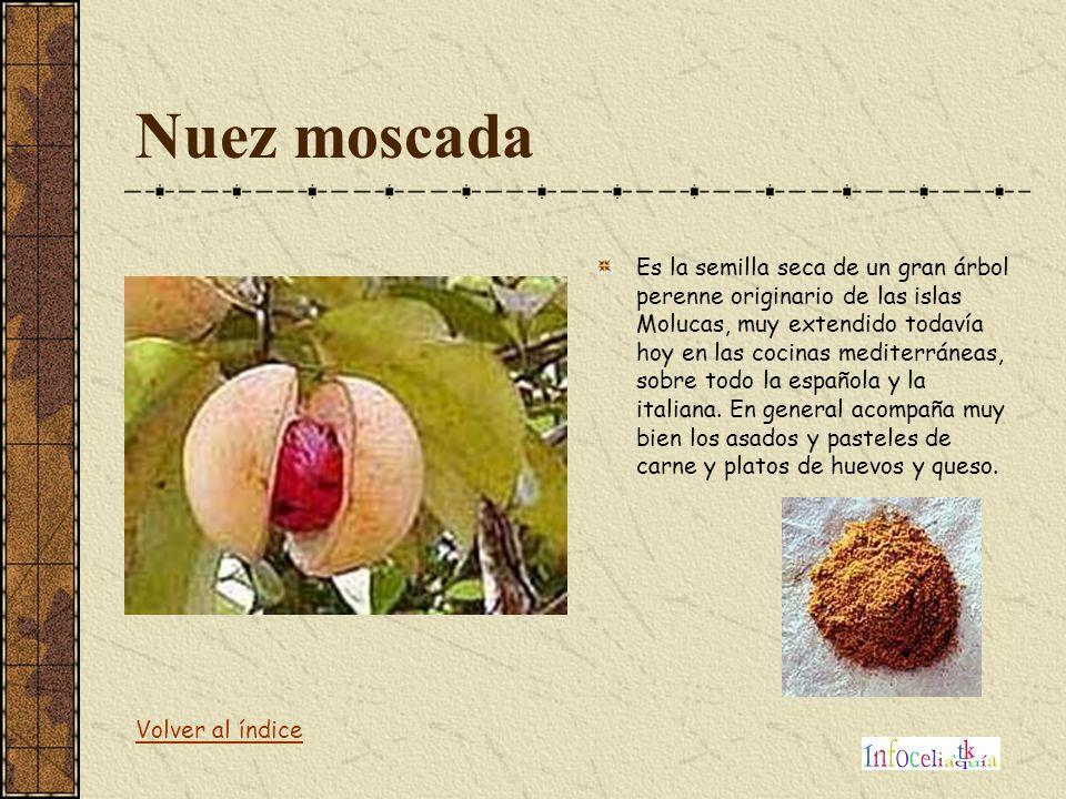 Nuez moscada Es la semilla seca de un gran árbol perenne originario de las islas Molucas, muy extendido todavía hoy en las cocinas mediterráneas, sobr
