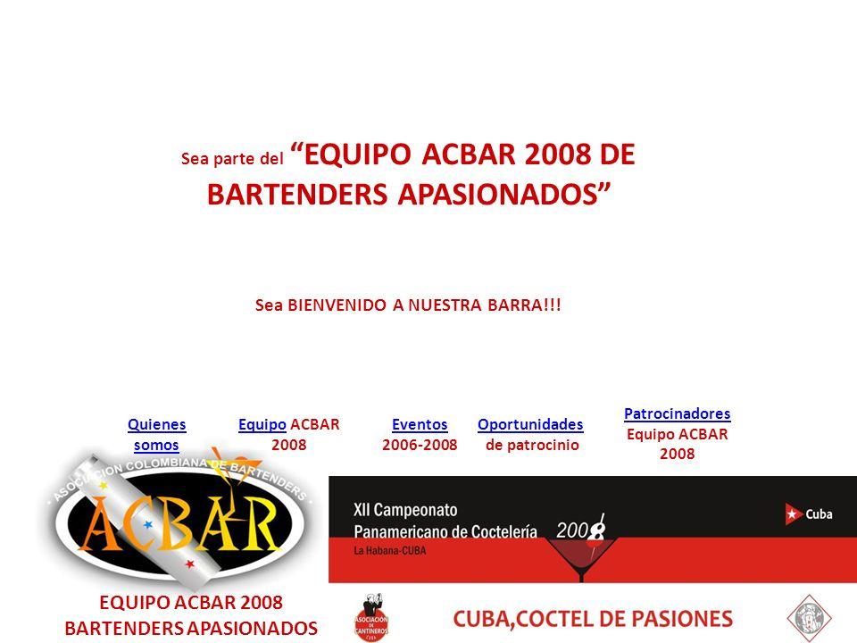 EquipoEquipo ACBAR 2008 Quienes somos Eventos 2006-2008 Oportunidades de patrocinio Patrocinadores Equipo ACBAR 2008 Sea parte del EQUIPO ACBAR 2008 DE BARTENDERS APASIONADOS Sea BIENVENIDO A NUESTRA BARRA!!.