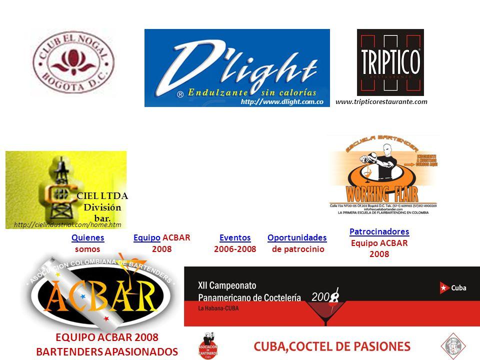 EquipoEquipo ACBAR 2008 Quienes Quienes somos Eventos 2006-2008 Oportunidades de patrocinio Patrocinadores Equipo ACBAR 2008 EQUIPO ACBAR 2008 BARTENDERS APASIONADOS CIEL LTDA División bar.