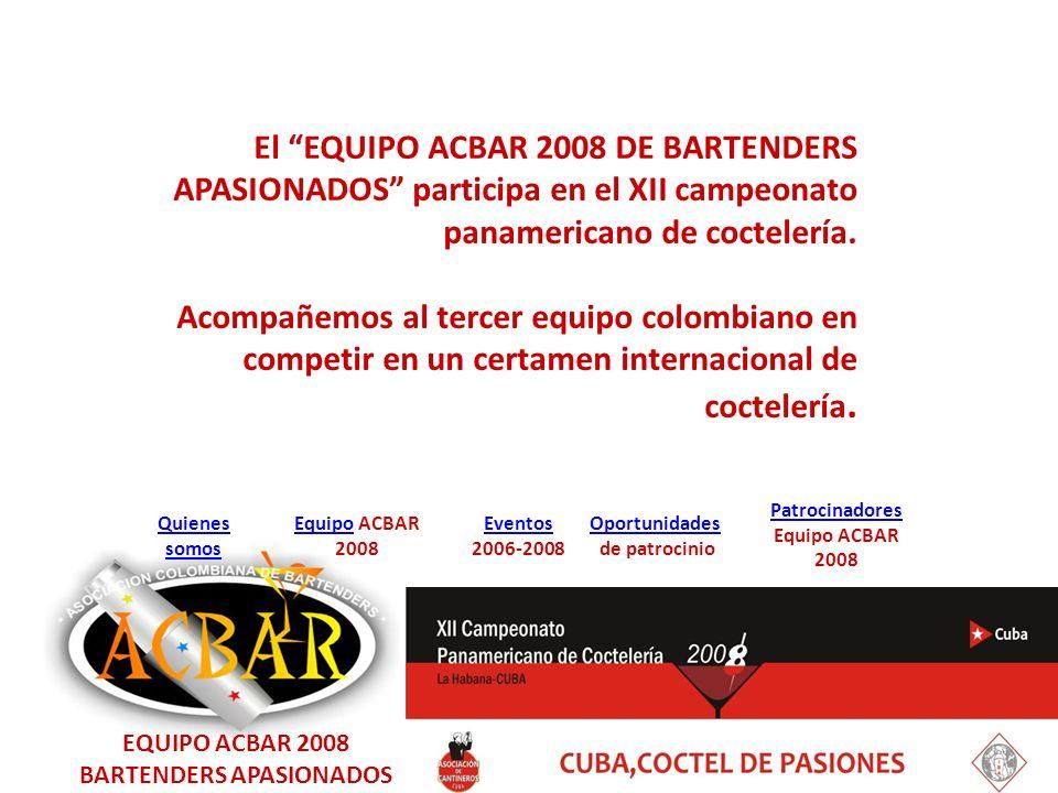 EquipoEquipo ACBAR 2008 Quienes somos Eventos 2006-2008 Oportunidades de patrocinio Patrocinadores Equipo ACBAR 2008 El EQUIPO ACBAR 2008 DE BARTENDERS APASIONADOS participa en el XII campeonato panamericano de coctelería.