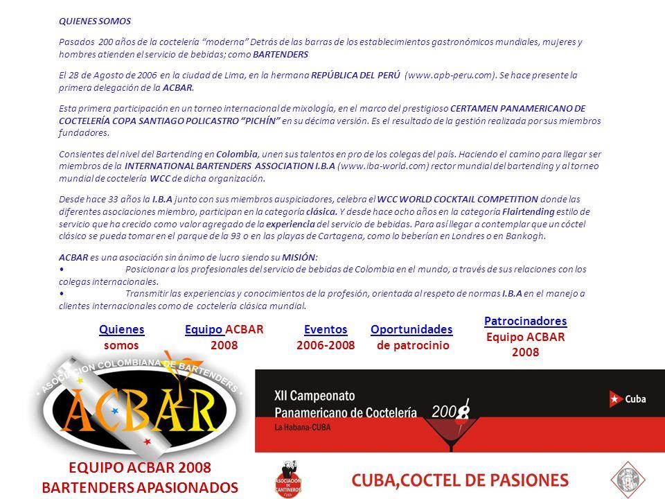 EquipoEquipo ACBAR 2008 Quienes Quienes somos Eventos 2006-2008 Oportunidades de patrocinio Patrocinadores Equipo ACBAR 2008 LUIS FERNANDO ROJAS BENAVIDES FLAIR BARTENDER COMPETIDOR EN LA CATEGORÍA LIBRE CÓCTEL : SON CUBANO; RON HAVANA CLUB, CAMPARI, SYRUP DLIGHT DE MANDARINA Y LIMAS FRESCAS Con experiencia de seis años en servicio de bar, flairtending y barmagic, egresado del programa de MESA Y BAR del SENA y del Curso de MAGIC BAR de un reconocido mago capitalino.