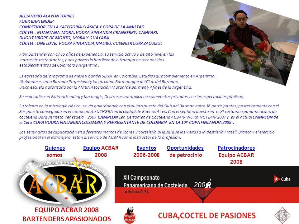 EquipoEquipo ACBAR 2008 Quienes Quienes somos Eventos 2006-2008 Oportunidades de patrocinio Patrocinadores Equipo ACBAR 2008 ALEJANDRO ALAYÓN TORRES FLAIR BARTENDER COMPETIDOR EN LA CATEGORÍA CLÁSICA Y COPA DE LA AMISTAD CÓCTEL : GUANTANA-MORA; VODKA FINLANDIA CRANBERRY, CAMPARI, DLIGHT SIROPE DE MOJITO, MORA Y GUAYABA CÓCTEL : ONE LOVE; VODKA FINLANDIA,MALIBÚ, CUSENIER CURAZAO AZUL, Y MARACUYA Flair bartender con cinco años de experiencia, su servicio activo y de alto nivel en las barras de restaurantes, pubs y discos lo han llevado a trabajar en reconocidos establecimientos de Colombia y Argentina.