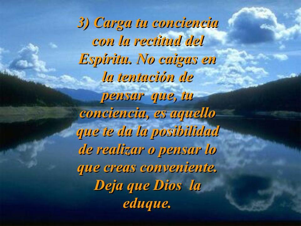 3) Carga tu conciencia con la rectitud del Espíritu.