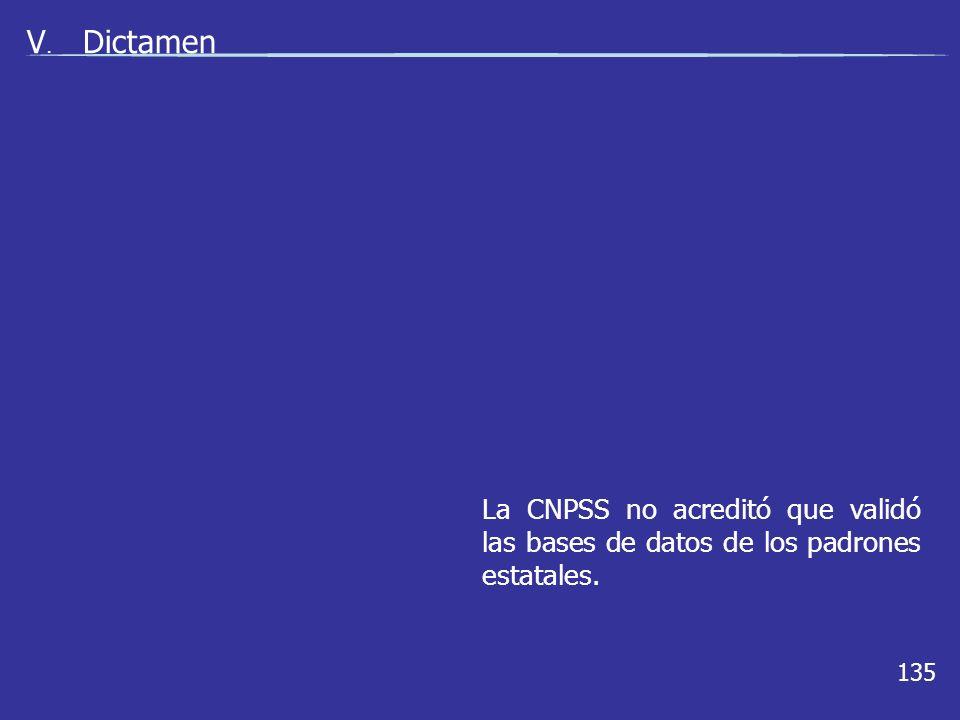 135 V. Dictamen La CNPSS no acreditó que validó las bases de datos de los padrones estatales.
