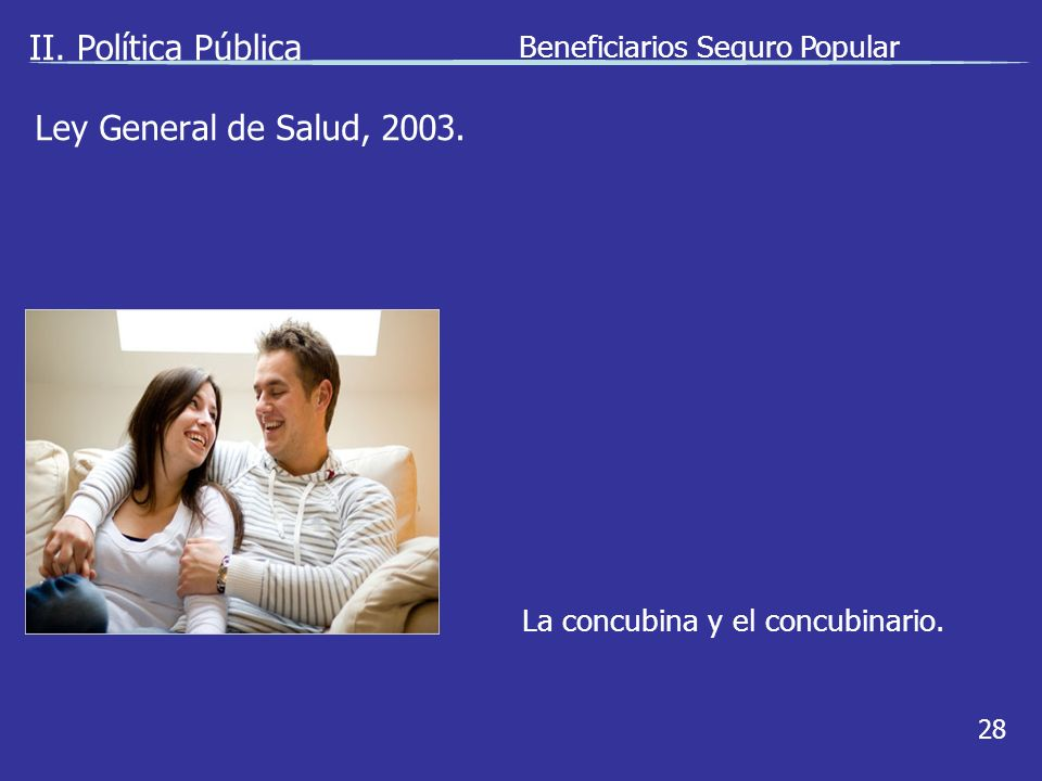 II. Política Pública Beneficiarios Seguro Popular 28 La concubina y el concubinario.