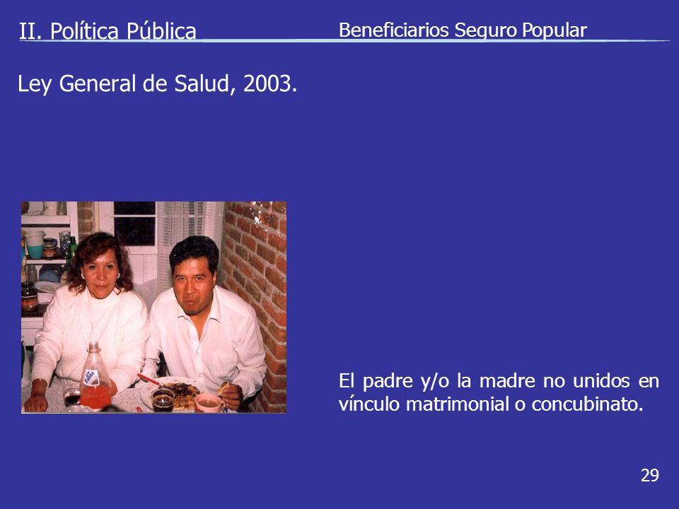 II. Política Pública Beneficiarios Seguro Popular 29 El padre y/o la madre no unidos en vínculo matrimonial o concubinato. Ley General de Salud, 2003.