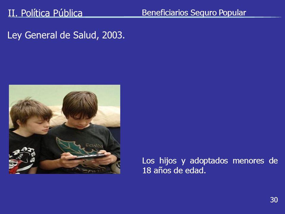 II. Política Pública Beneficiarios Seguro Popular 30 Los hijos y adoptados menores de 18 años de edad. Ley General de Salud, 2003.