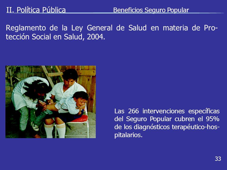 II. Política Pública Beneficios Seguro Popular 33 Las 266 intervenciones específicas del Seguro Popular cubren el 95% de los diagnósticos terapéutico-