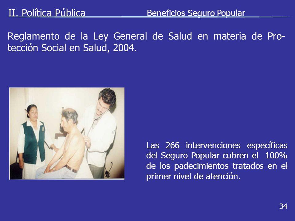 II. Política Pública Beneficios Seguro Popular 34 Las 266 intervenciones específicas del Seguro Popular cubren el 100% de los padecimientos tratados e