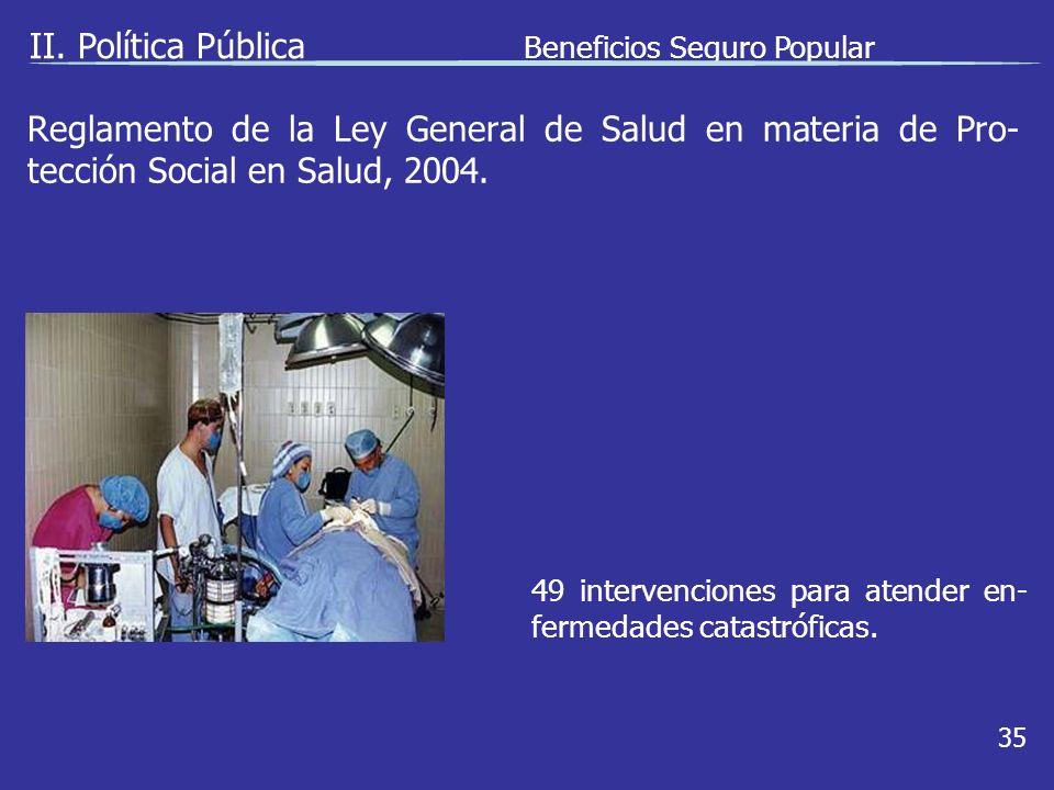 II. Política Pública Beneficios Seguro Popular 35 49 intervenciones para atender en- fermedades catastróficas. Reglamento de la Ley General de Salud e