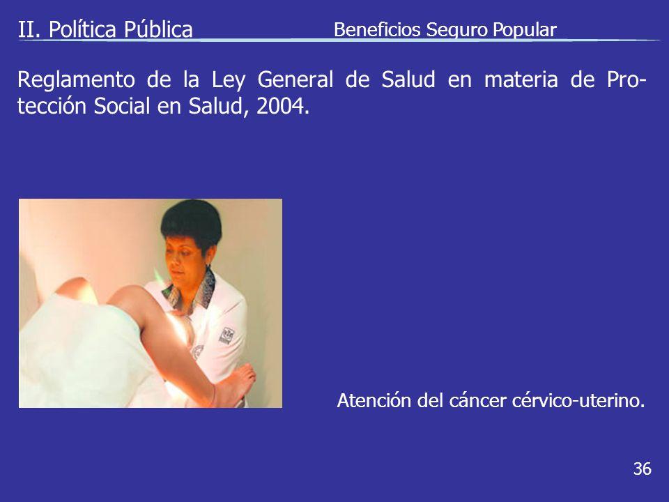 II. Política Pública Beneficios Seguro Popular 36 Atención del cáncer cérvico-uterino.