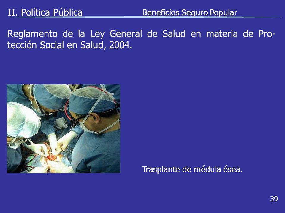 II. Política Pública Beneficios Seguro Popular 39 Trasplante de médula ósea.