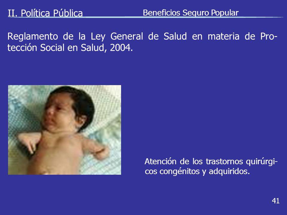 II. Política Pública Beneficios Seguro Popular 41 Atención de los trastornos quirúrgi- cos congénitos y adquiridos. Reglamento de la Ley General de Sa