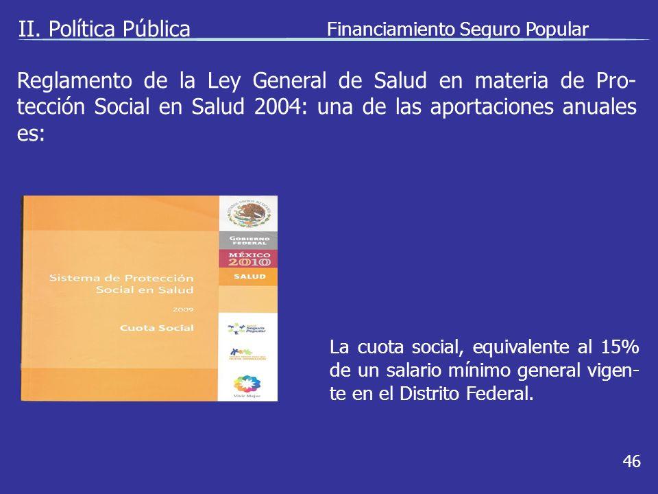 II. Política Pública Financiamiento Seguro Popular 46 La cuota social, equivalente al 15% de un salario mínimo general vigen- te en el Distrito Federa