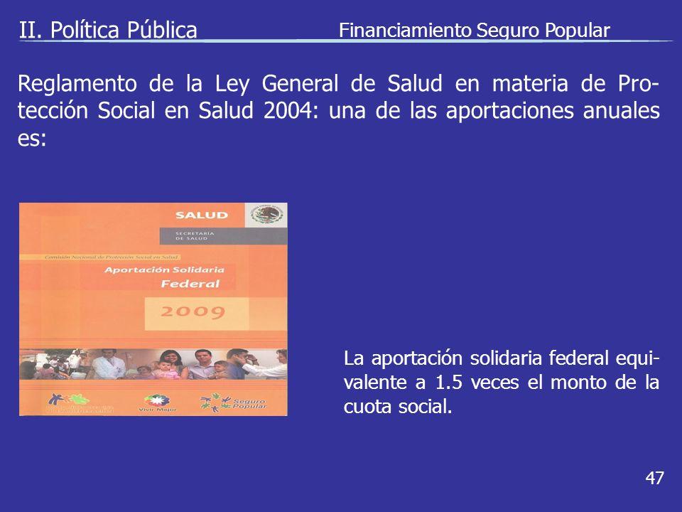 II. Política Pública Financiamiento Seguro Popular 47 La aportación solidaria federal equi- valente a 1.5 veces el monto de la cuota social. Reglament