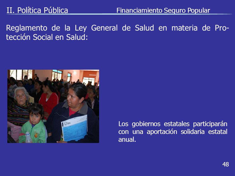 II. Política Pública Financiamiento Seguro Popular 48 Los gobiernos estatales participarán con una aportación solidaria estatal anual. Reglamento de l