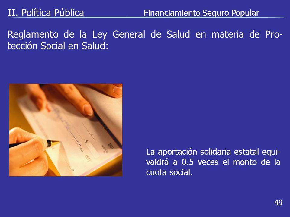 II. Política Pública Financiamiento Seguro Popular 49 La aportación solidaria estatal equi- valdrá a 0.5 veces el monto de la cuota social. Reglamento