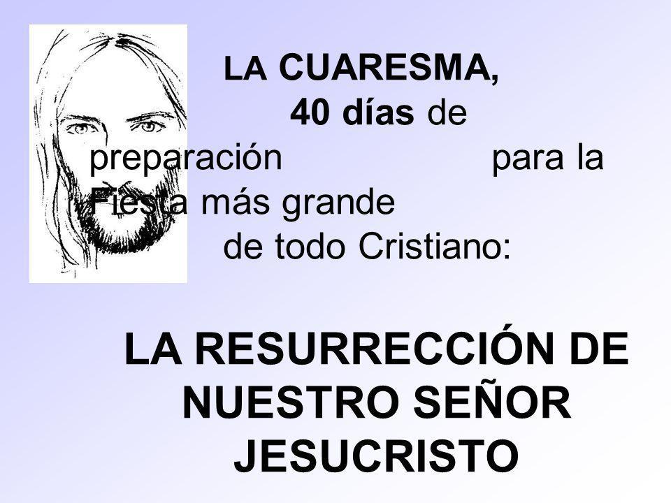 LA CUARESMA, 40 días de preparación para la Fiesta más grande de todo Cristiano: LA RESURRECCIÓN DE NUESTRO SEÑOR JESUCRISTO