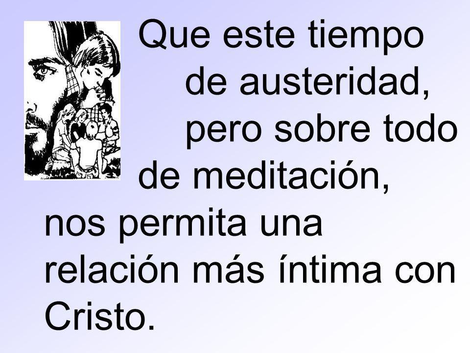 Que este tiempo de austeridad, pero sobre todo de meditación, nos permita una relación más íntima con Cristo.